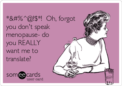 -oh-forgot-you-dont-speak-menopause-do-you-really-want-me-to-translate-ca84a